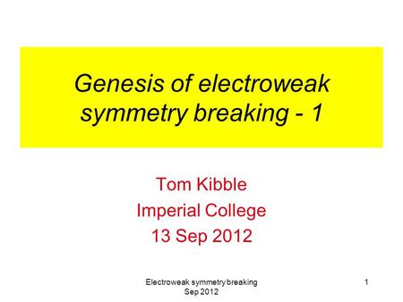 Electroweak symmetry breaking Sep 2012 1 Genesis of electroweak symmetry breaking - 1 Tom Kibble Imperial College 13 Sep 2012.