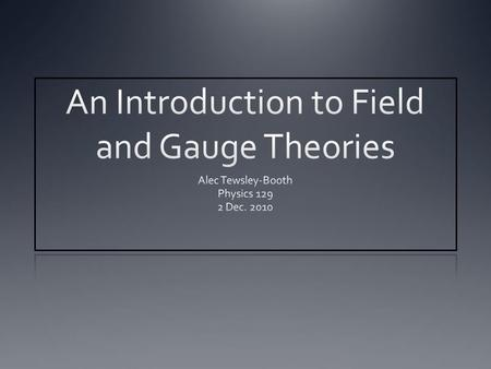 Summary Introduction to the concepts of a field and gauge theory History of the development of modern field theories Significance of QFTs Path integral.
