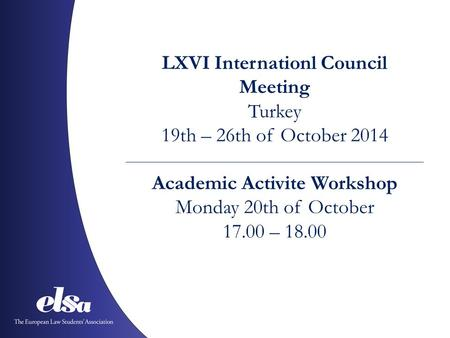 LXVI Internationl Council Meeting Turkey 19th – 26th of October 2014 Academic Activite Workshop Monday 20th of October 17.00 – 18.00.