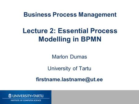 Business Process Management Lecture 2: Essential Process Modelling in BPMN Marlon Dumas University of Tartu
