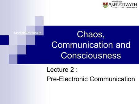 Chaos, Communication and Consciousness Lecture 2 : Pre-Electronic Communication Module PH19510.