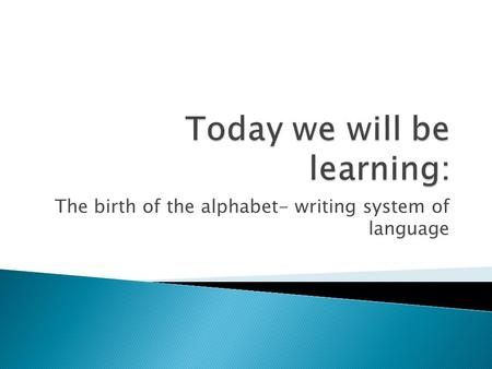 The birth of the alphabet- writing system of language.