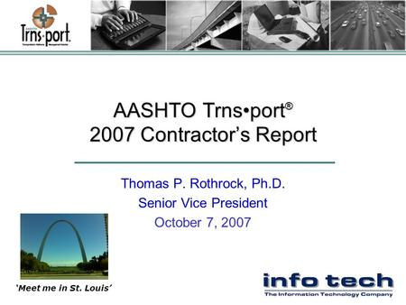 AASHTO Trnsport ® 2007 Contractor's Report Thomas P. Rothrock, Ph.D. Senior Vice President October 7, 2007 'Meet me in St. Louis'