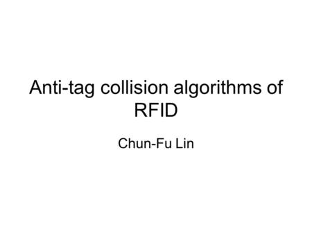 Anti-tag collision algorithms of RFID Chun-Fu Lin.