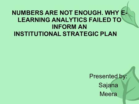 NUMBERS ARE NOT ENOUGH. WHY E- LEARNING ANALYTICS FAILED TO INFORM AN INSTITUTIONAL STRATEGIC PLAN Presented by: Sajana Meera.