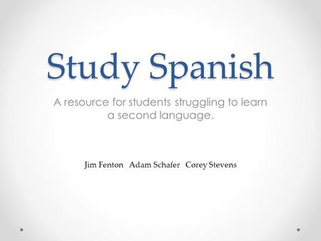 Study Spanish A resource for students struggling to learn a second language. Jim Fenton Adam Schafer Corey Stevens.
