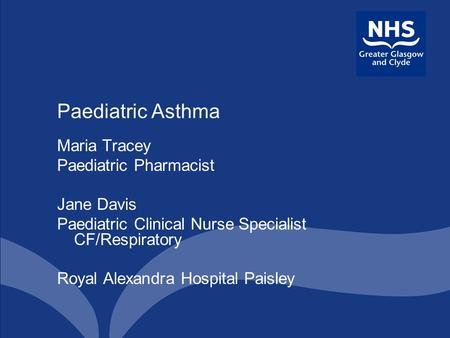 Paediatric Asthma Maria Tracey Paediatric Pharmacist Jane Davis Paediatric Clinical Nurse Specialist CF/Respiratory Royal Alexandra Hospital Paisley.