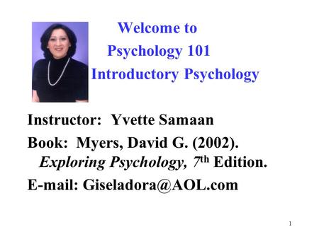 1 Welcome to Psychology 101 Introductory Psychology Instructor: Yvette Samaan Book: Myers, David G. (2002). Exploring Psychology, 7 th Edition. E-mail: