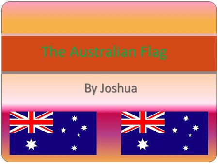By Joshua The Australian Flag. About the Australian Flag The Australian Flag is a symbol to show us to have respect for one another and to always be happy.