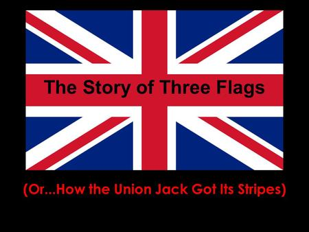 The Story of Three Flags (Or...How the Union Jack Got Its Stripes)