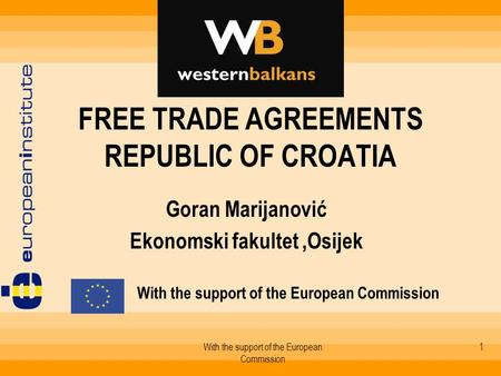 With the support of the European Commission 1 FREE TRADE AGREEMENTS REPUBLIC OF CROATIA Goran Marijanović Ekonomski fakultet,Osijek With the support of.