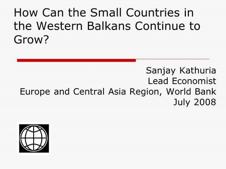 How Can the Small Countries in the Western Balkans Continue to Grow? Sanjay Kathuria Lead Economist Europe and Central Asia Region, World Bank July 2008.