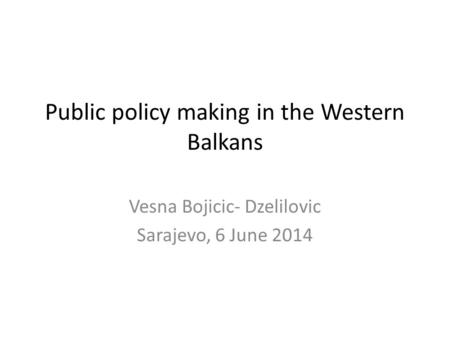 Public policy making in the Western Balkans Vesna Bojicic- Dzelilovic Sarajevo, 6 June 2014.