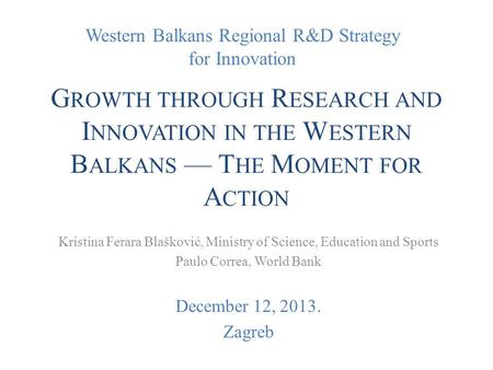 Western Balkans Regional R&D Strategy for Innovation G ROWTH THROUGH R ESEARCH AND I NNOVATION IN THE W ESTERN B ALKANS — T HE M OMENT FOR A CTION Kristina.