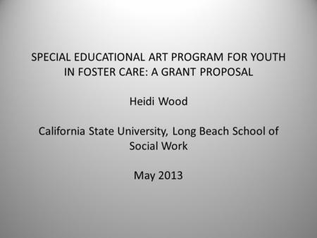 SPECIAL EDUCATIONAL ART PROGRAM FOR YOUTH IN FOSTER CARE: A GRANT PROPOSAL Heidi Wood California State University, Long Beach School of Social Work May.