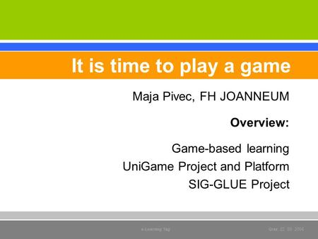 Maja Pivec, FH JOANNEUM Overview: Game-based learning UniGame Project and Platform SIG-GLUE Project It is time to play a game e-Learning Tag Graz, 22.