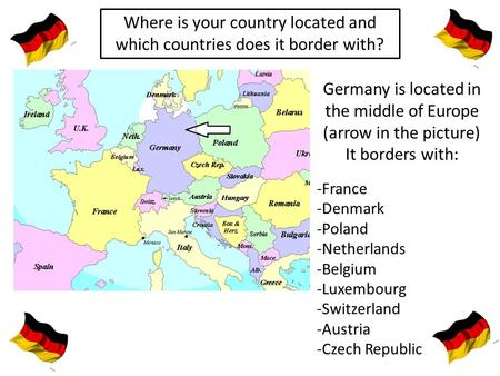 Where is your country located and which countries does it border with? Germany is located in the middle of Europe (arrow in the picture) It borders with: