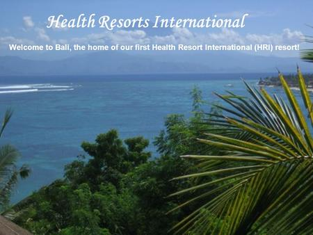 Welcome to Bali, the home of our first Health Resort International (HRI) resort! Health Resorts International.