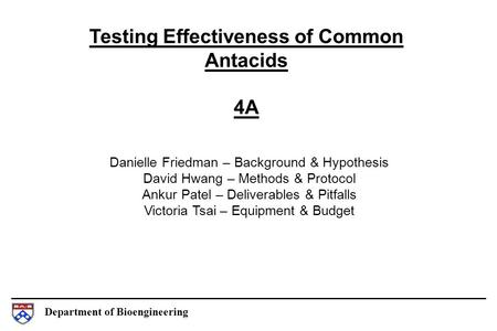 Department of Bioengineering Testing Effectiveness of Common Antacids 4A Danielle Friedman – Background & Hypothesis David Hwang – Methods & Protocol Ankur.