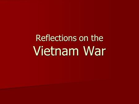 Reflections on the Vietnam War. Think about what you know of the Vietnam War Children fleeing napalm bombs Children fleeing napalm bombs Merciless Executions.