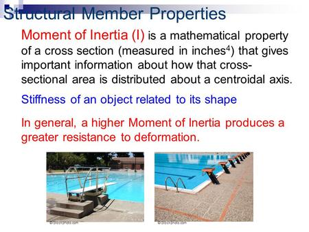 Structural Member Properties Moment of Inertia (I) is a mathematical property of a cross section (measured in inches 4 ) that gives important information.