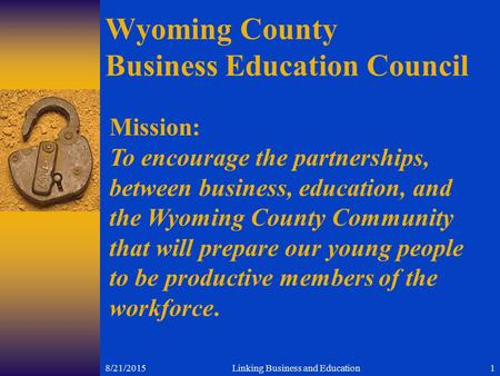 8/21/2015Linking Business and Education1 Wyoming County Business Education Council Mission: To encourage the partnerships, between business, education,