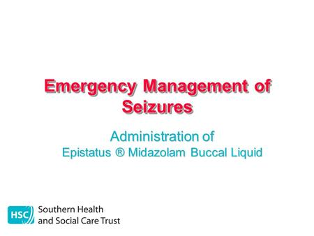 Emergency Management of Seizures Administration of Epistatus ® Midazolam Buccal Liquid.