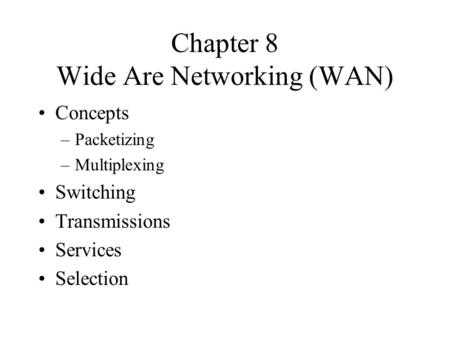 Chapter 8 Wide Are Networking (WAN) Concepts –Packetizing –Multiplexing Switching Transmissions Services Selection.