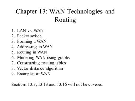 Chapter 13: WAN Technologies and Routing 1. LAN vs. WAN 2. Packet switch 3. Forming a WAN 4. Addressing in WAN 5. Routing in WAN 6. Modeling WAN using.