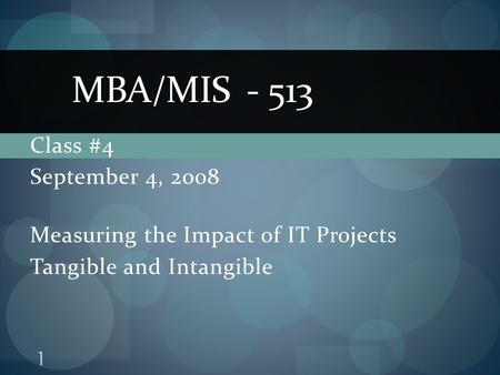 Class #4 September 4, 2008 Measuring the Impact of IT Projects Tangible and Intangible MBA/MIS - 513 1.
