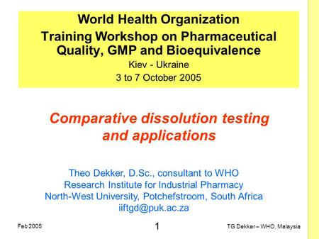 1 TG Dekker – WHO, Malaysia Feb 2005 Comparative dissolution testing and applications World Health Organization Training Workshop on Pharmaceutical Quality,