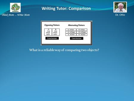 Writing Tutor: Comparison Think More... Write More Dr. Otto What is a reliable way of comparing two objects?