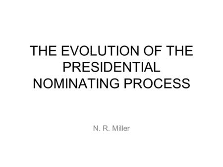 THE EVOLUTION OF THE PRESIDENTIAL NOMINATING <strong>PROCESS</strong> N. R. Miller.