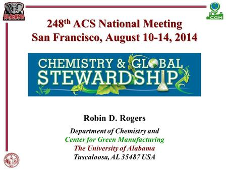 248 th ACS National Meeting San Francisco, August 10-14, 2014 Robin D. Rogers Department of Chemistry and Center for Green Manufacturing The University.
