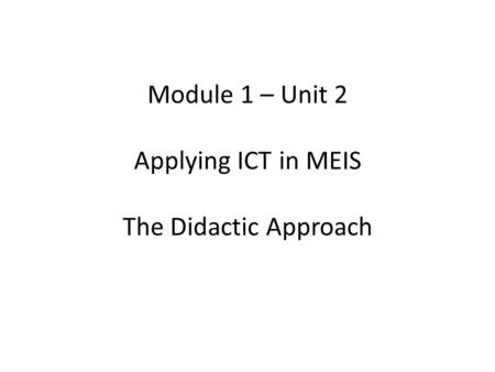 Module 1 – Unit 2 Applying ICT in MEIS The Didactic Approach.