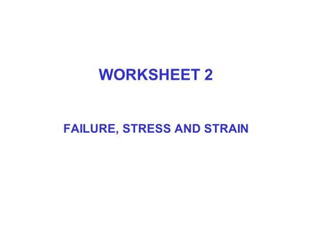 WORKSHEET 2 FAILURE, STRESS AND STRAIN