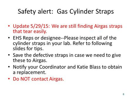 Safety alert: Gas Cylinder Straps Update 5/29/15: We are still finding Airgas straps that tear easily. EHS Reps or designee--Please inspect all of the.