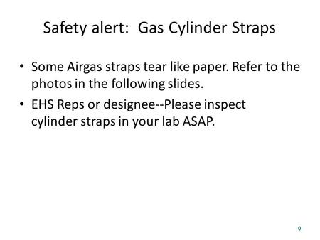 Safety alert: Gas Cylinder Straps Some Airgas straps tear like paper. Refer to the photos in the following slides. EHS Reps or designee--Please inspect.