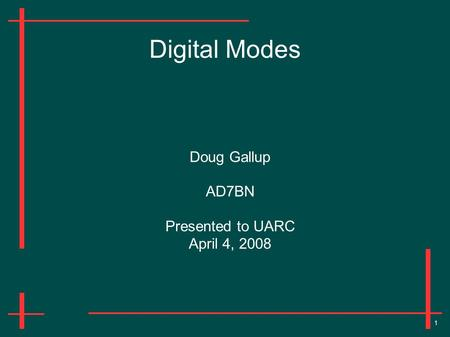 1 Digital Modes Doug Gallup AD7BN Presented to UARC April 4, 2008.