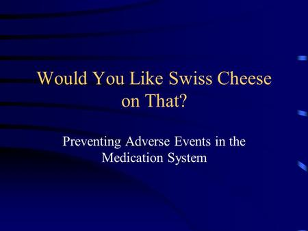 Would You Like Swiss Cheese on That? Preventing Adverse Events in the Medication System.