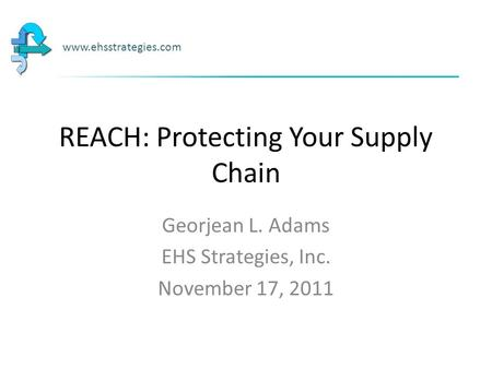 REACH: Protecting Your Supply Chain Georjean L. Adams EHS Strategies, Inc. November 17, 2011 www.ehsstrategies.com.