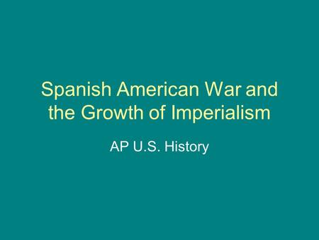 Spanish American War and the Growth of Imperialism AP U.S. History.