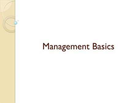 Management Basics. What is Management ??? Is the process of using what you have { RESOURCES }, to do what you want to do …. {GOALS}