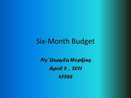 Six-Month Budget Ny`Quayla Hopkins April 5, 2011 47588.