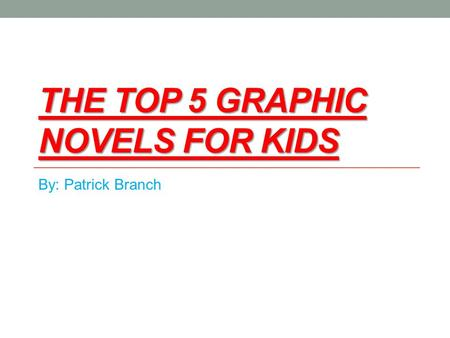 THE TOP 5 GRAPHIC NOVELS FOR KIDS By: Patrick Branch.