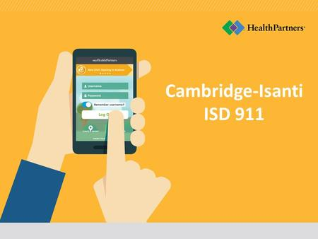 Cambridge-Isanti ISD 911. Understand your coverage and benefits Today you will Get an overview of your plan options Learn how you're supported by HealthPartners.