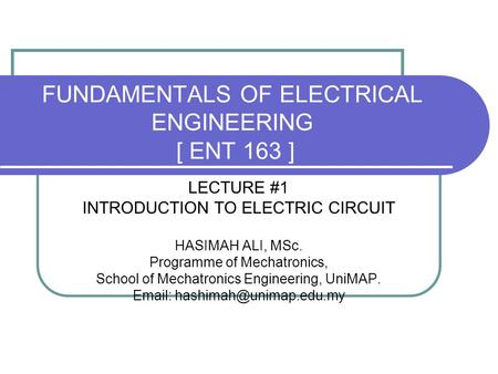 FUNDAMENTALS OF ELECTRICAL ENGINEERING [ ENT 163 ] LECTURE #1 INTRODUCTION TO ELECTRIC CIRCUIT HASIMAH ALI, MSc. Programme of Mechatronics, School of Mechatronics.
