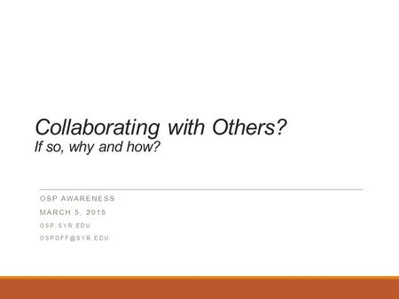 Collaborating with Others? If so, why and how? OSP AWARENESS MARCH 5, 2015 OSP.SYR.EDU