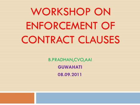 WORKSHOP ON ENFORCEMENT OF CONTRACT CLAUSES B.PRADHAN,CVO,AAI GUWAHATI 08.09.2011.