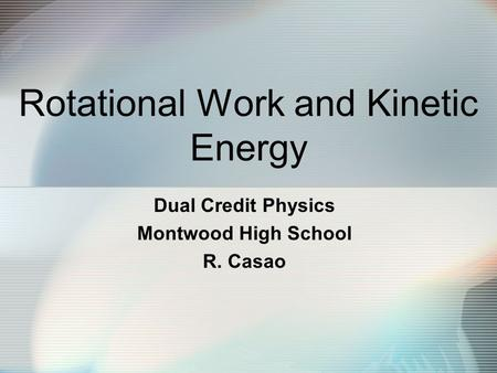 Rotational Work and Kinetic Energy Dual Credit Physics Montwood High School R. Casao.